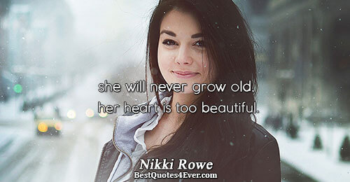 she will never grow old, her heart is too beautiful.. Nikki Rowe Best Beauty Quotes