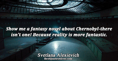 Show me a fantasy novel about Chernobyl-there isn't one! Because reality is more fantastic.. Svetlana Alexievich