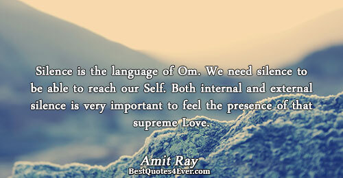 Silence is the language of Om. We need silence to be able to reach our Self.