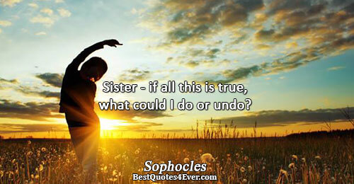 Sister - if all this is true, what could I do or undo?. Sophocles Quotes About