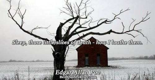 Sleep, those little slices of death - how I loathe them.. Edgar Allan Poe Sleep Quotes