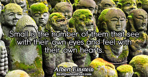 Small is the number of them that see with their own eyes and feel with their