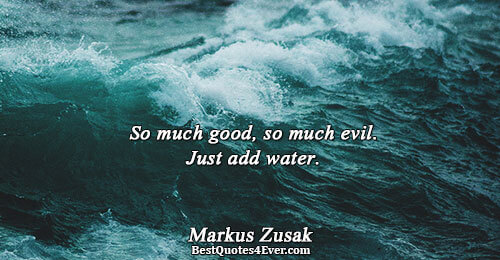 So much good, so much evil. Just add water.. Markus Zusak Humor Quotes