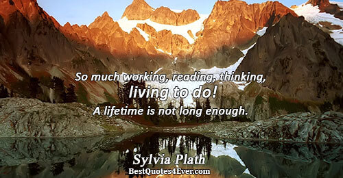 So much working, reading, thinking, living to do! A lifetime is not long enough.. Sylvia Plath