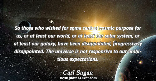 So those who wished for some central cosmic purpose for us, or at least our world,