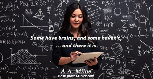 Some have brains, and some haven't, ... and there it is.. A.A. Milne Humor Messages