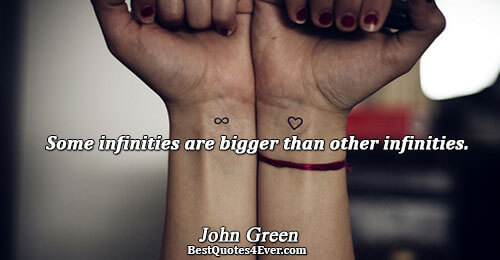 Some infinities are bigger than other infinities.. John Green Life Messages