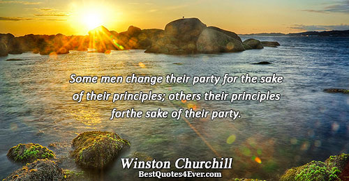 Some men change their party for the sake of their principles; others their principles for the