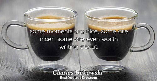 some moments are nice, some are nicer, some are even worth writing about.. Charles Bukowski Love