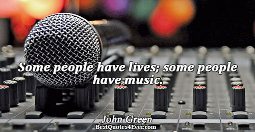 Some people have lives; some people have music.. John Green Humor Quotes