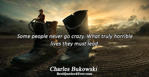 Some people never go crazy. What truly horrible lives they must lead.. Charles Bukowski Humor Messages