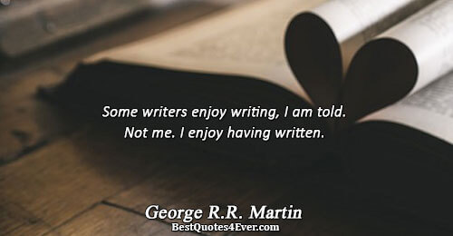 Some writers enjoy writing, I am told. Not me. I enjoy having written.. George R.R. Martin