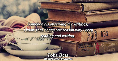 Somebody is observing my writings, I know that. That's one reason why I keep reading and