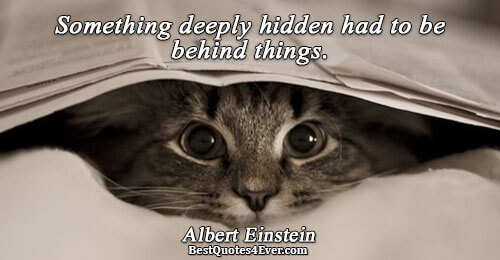Something deeply hidden had to be behind things.. Albert Einstein Life Quotes