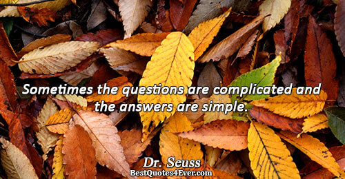 Sometimes the questions are complicated and the answers are simple.. Dr. Seuss