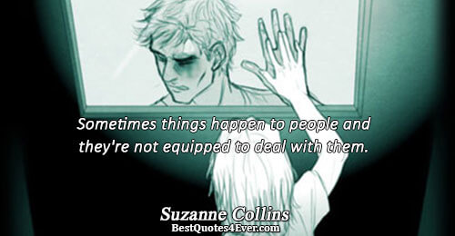 Sometimes things happen to people and they're not equipped to deal with them.. Suzanne Collins Life