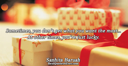 Sometimes, you don't get what you want the most... At other times, you're just lucky.. Sanhita