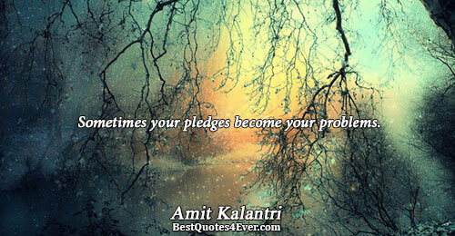 Sometimes your pledges become your problems.. Amit Kalantri Inspirational Sayings