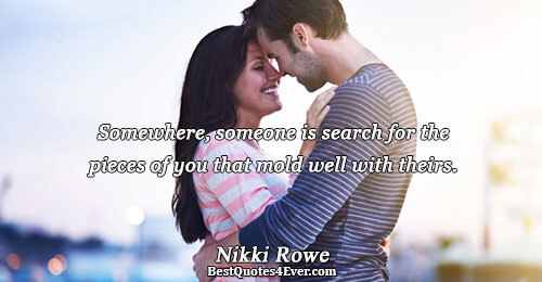 Somewhere, someone is search for the pieces of you that mold well with theirs.. Nikki Rowe
