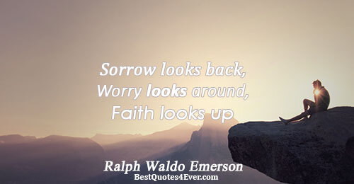 Sorrow looks back, Worry looks around, Faith looks up. Ralph Waldo Emerson Life Messages