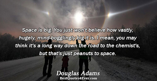 Space is big. You just won't believe how vastly, hugely, mind-bogglingly big it is. I mean,