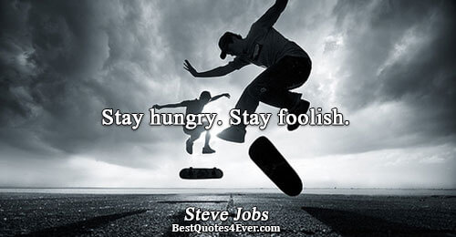 Stay hungry. Stay foolish.. Steve Jobs Famous Inspirational Quotes