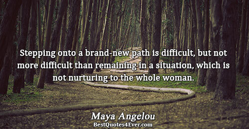 Stepping onto a brand-new path is difficult, but not more difficult than remaining in a situation,
