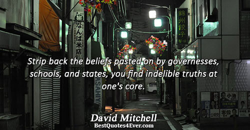Strip back the beliefs pasted on by governesses, schools, and states, you find indelible truths at