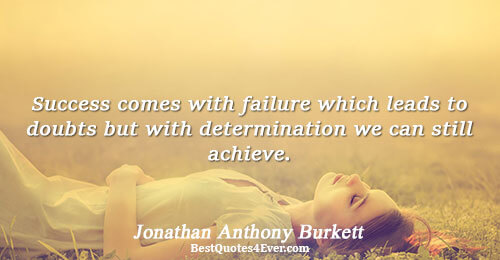 Success comes with failure which leads to doubts but with determination we can still achieve.. Jonathan
