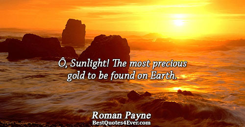 Ô, Sunlight! The most precious gold to be found on Earth.. Roman Payne Quotes About Light