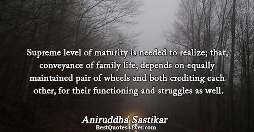 Supreme level of maturity is needed to realize; that, conveyance of family life, depends on equally