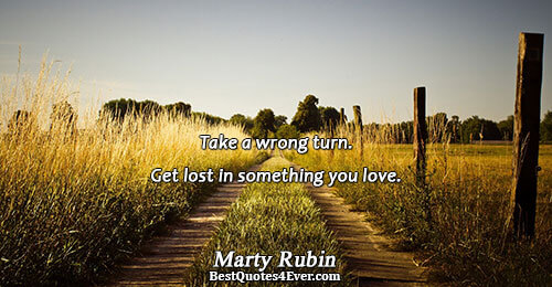Take a wrong turn. Get lost in something you love.. Marty Rubin Passion Quotes