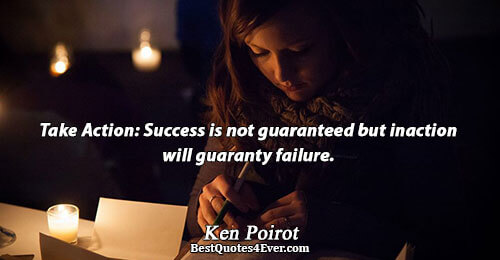 Take Action: Success is not guaranteed but inaction will guaranty failure.. Ken Poirot Best Action Quotes