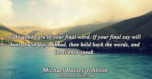 Take good care of your final word. If your final say will hunt you in day's