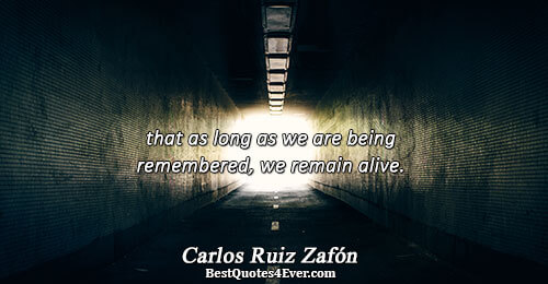 that as long as we are being remembered, we remain alive.. Carlos Ruiz Zafón Truth Quotes