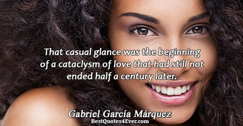 That casual glance was the beginning of a cataclysm of love that had still not ended