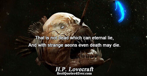 That is not dead which can eternal lie, And with strange aeons even death may die..