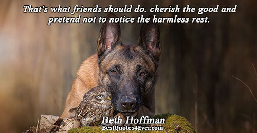 That's what friends should do. cherish the good and pretend not to notice the harmless rest..