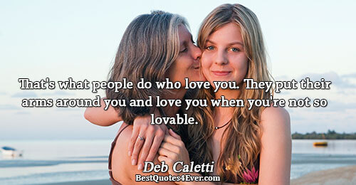 That's what people do who love you. They put their arms around you and love you