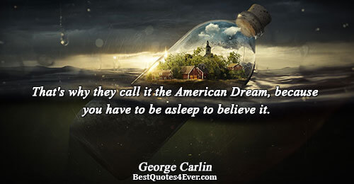 That's why they call it the American Dream, because you have to be asleep to believe