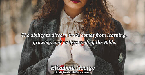 The ability to discern truth comes from learning, growing, and understanding the Bible.. Elizabeth George Truth