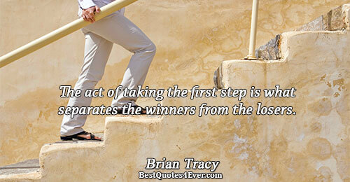 The act of taking the first step is what separates the winners from the losers.. Brian