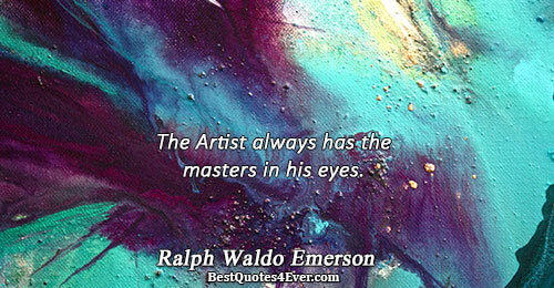 The Artist always has the masters in his eyes.. Ralph Waldo Emerson Love Messages