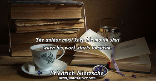 The author must keep his mouth shut when his work starts to speak.. Friedrich Nietzsche Famous
