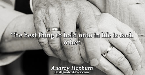 The best thing to hold onto in life is each other.. Audrey Hepburn Best Inspirational Quotes