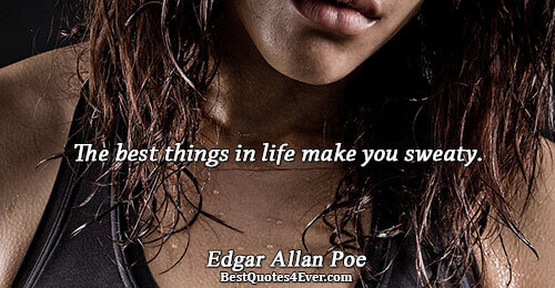 The best things in life make you sweaty.. Edgar Allan Poe Quotes About Life