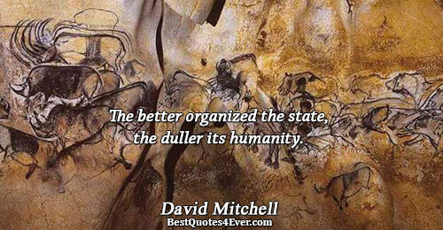 The better organized the state, the duller its humanity.. David Mitchell Quotes About Philosophy