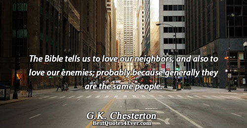 The Bible tells us to love our neighbors, and also to love our enemies; probably because