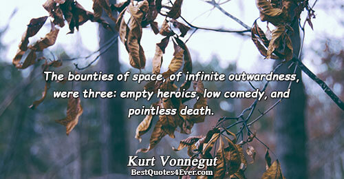 The bounties of space, of infinite outwardness, were three: empty heroics, low comedy, and pointless death..