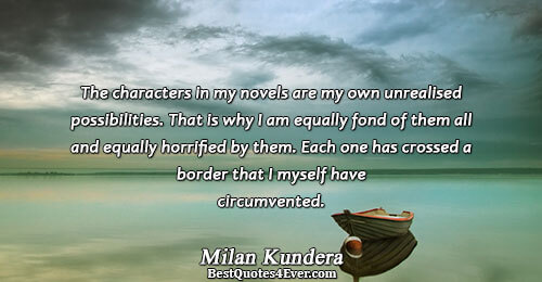 The characters in my novels are my own unrealised possibilities. That is why I am equally